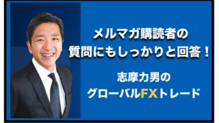 志摩力男さんがメルマガ購読者の質問に答える!〜グローバルFXトレード!